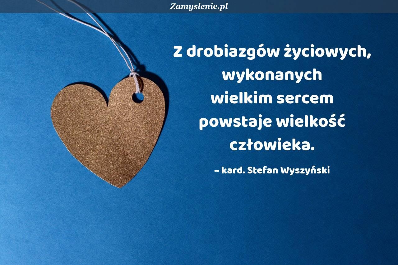 Obraz / mem do cytatu: Z drobiazgów życiowych, wykonanych wielkim sercem powstaje wielkość człowieka.