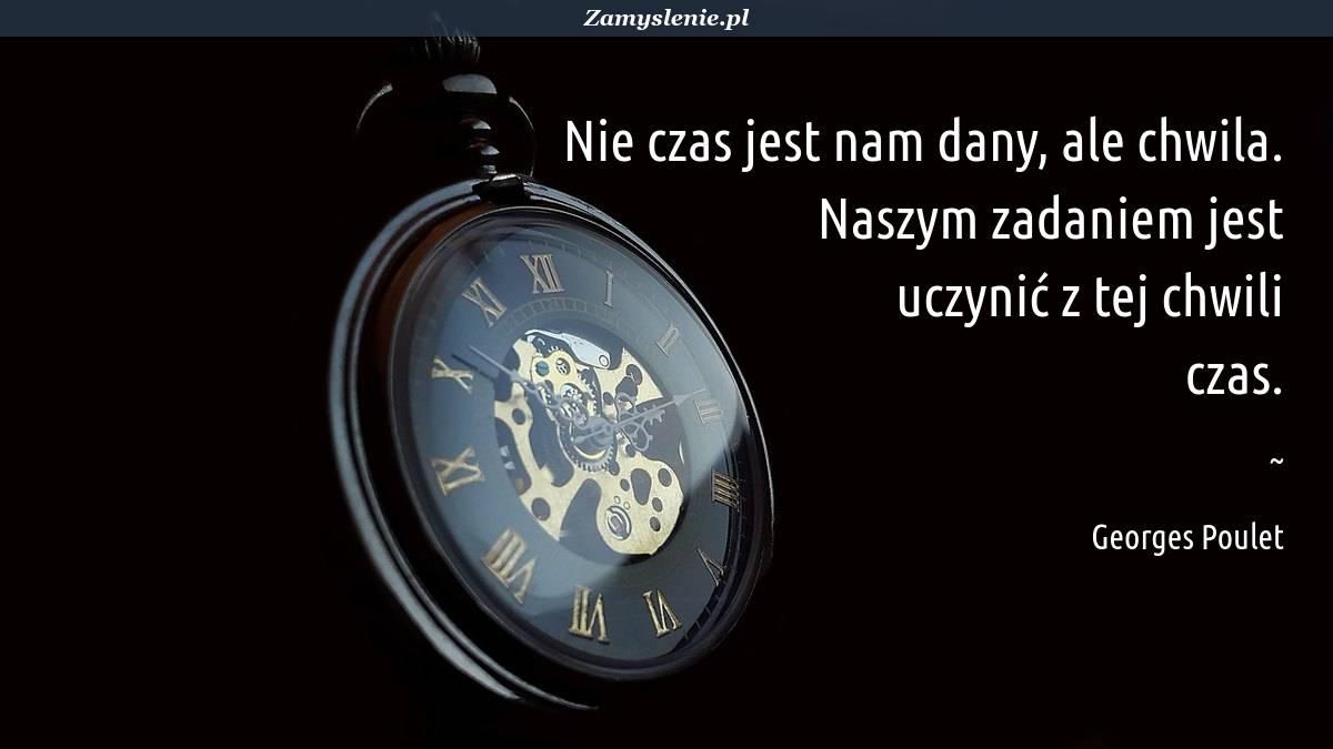 Obraz / mem do cytatu: Nie czas jest nam dany, ale chwila. Naszym zadaniem jest uczynić z tej chwili czas.