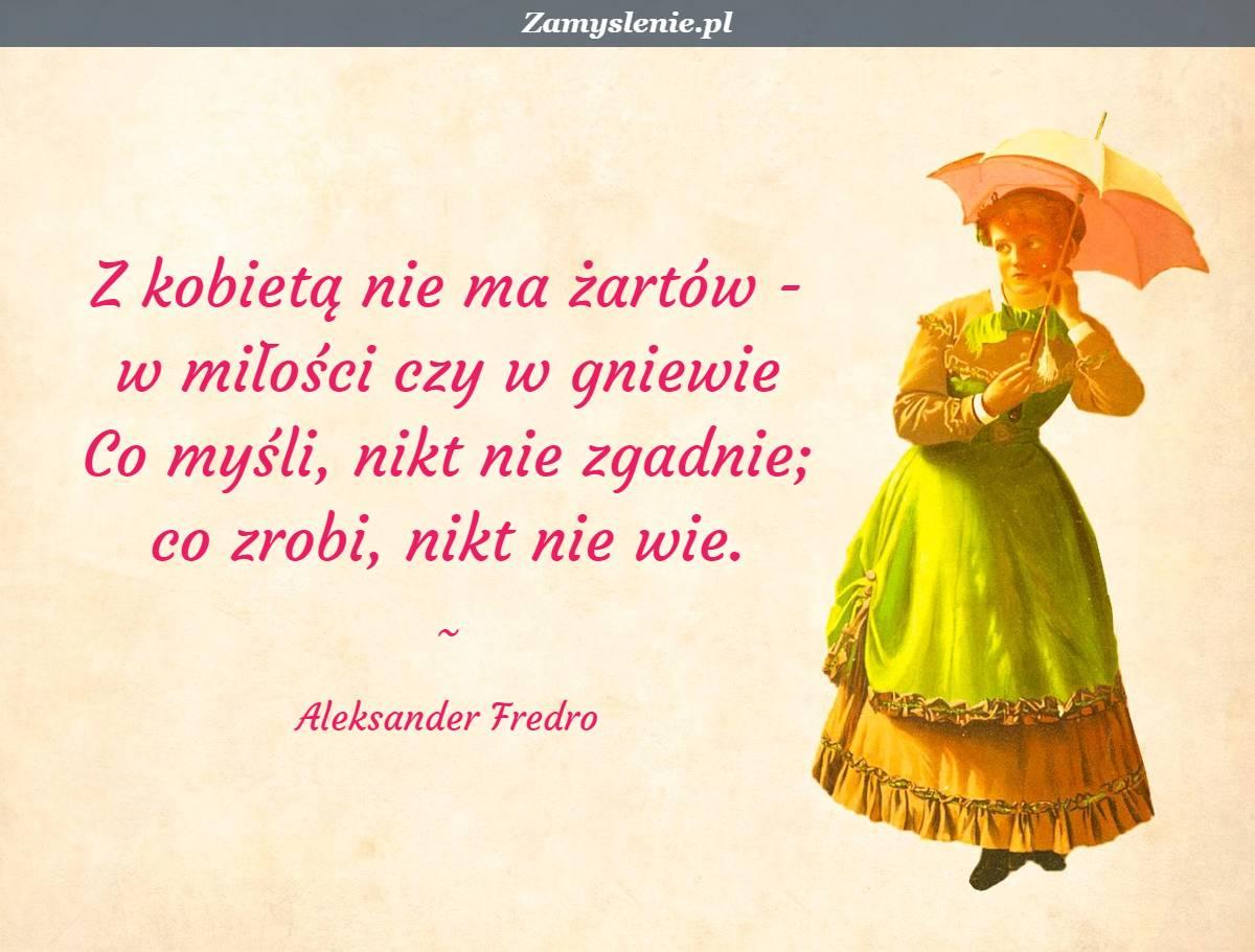 Obraz / mem do cytatu: Z kobietą nie ma żartów - <br /> w miłości czy w gniewie <br /> Co myśli, nikt nie zgadnie; <br /> co zrobi, nikt nie wie.