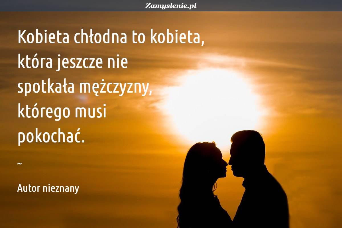 Obraz / mem do cytatu: Kobieta chłodna to kobieta, która jeszcze nie spotkała mężczyzny, którego musi pokochać.