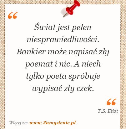 Obraz / mem do cytatu: Świat jest pełen niesprawiedliwości. Bankier może napisać zły poemat i nic. A niech tylko poeta spróbuje wypisać zły czek.