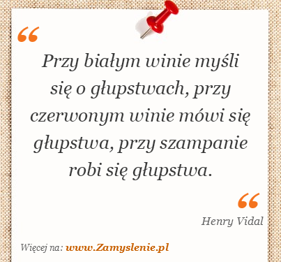 Obraz / mem do cytatu: Przy białym winie myśli się o głupstwach, przy czerwonym winie mówi się głupstwa, przy szampanie robi się głupstwa.