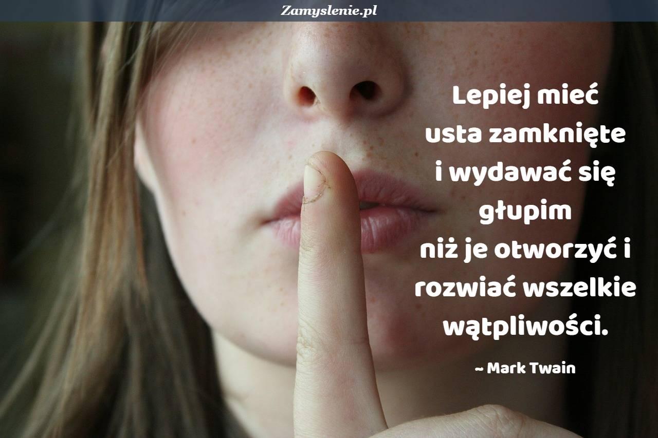Obraz / mem do cytatu: Lepiej mieć usta zamknięte i wydawać się głupim niż je otworzyć i rozwiać wszelkie wątpliwości.