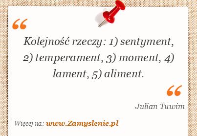 Julian Tuwim - Kolejność rzeczy: 1) sentyment, 2) temperament, 3) moment, 4) lament, 5) aliment.