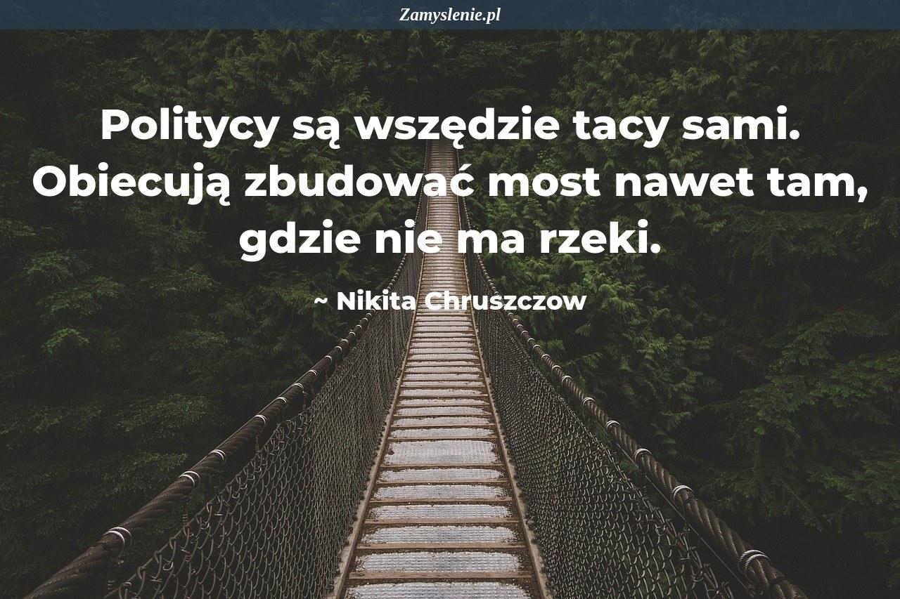 Obraz / mem do cytatu: Politycy są wszędzie tacy sami. Obiecują zbudować most nawet tam, gdzie nie ma rzeki.