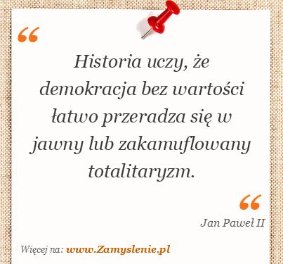Obraz / mem do cytatu: Historia uczy, że demokracja bez wartości łatwo przeradza się w jawny lub zakamuflowany totalitaryzm.
