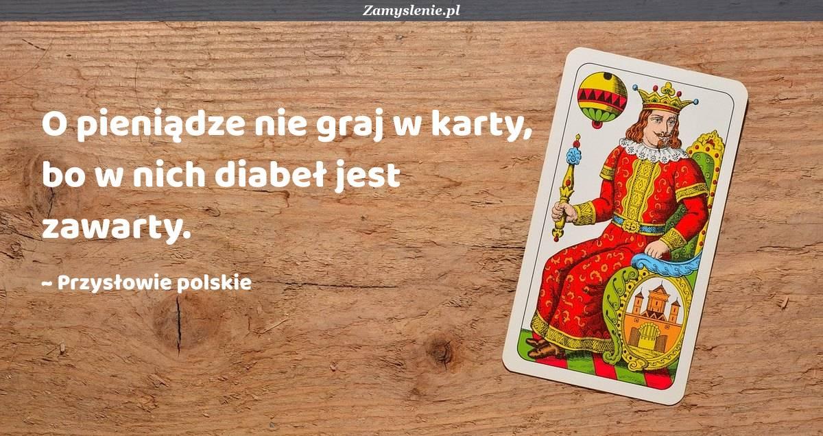 Obraz / mem do cytatu: O pieniądze nie graj w karty, bo w nich diabeł jest zawarty.