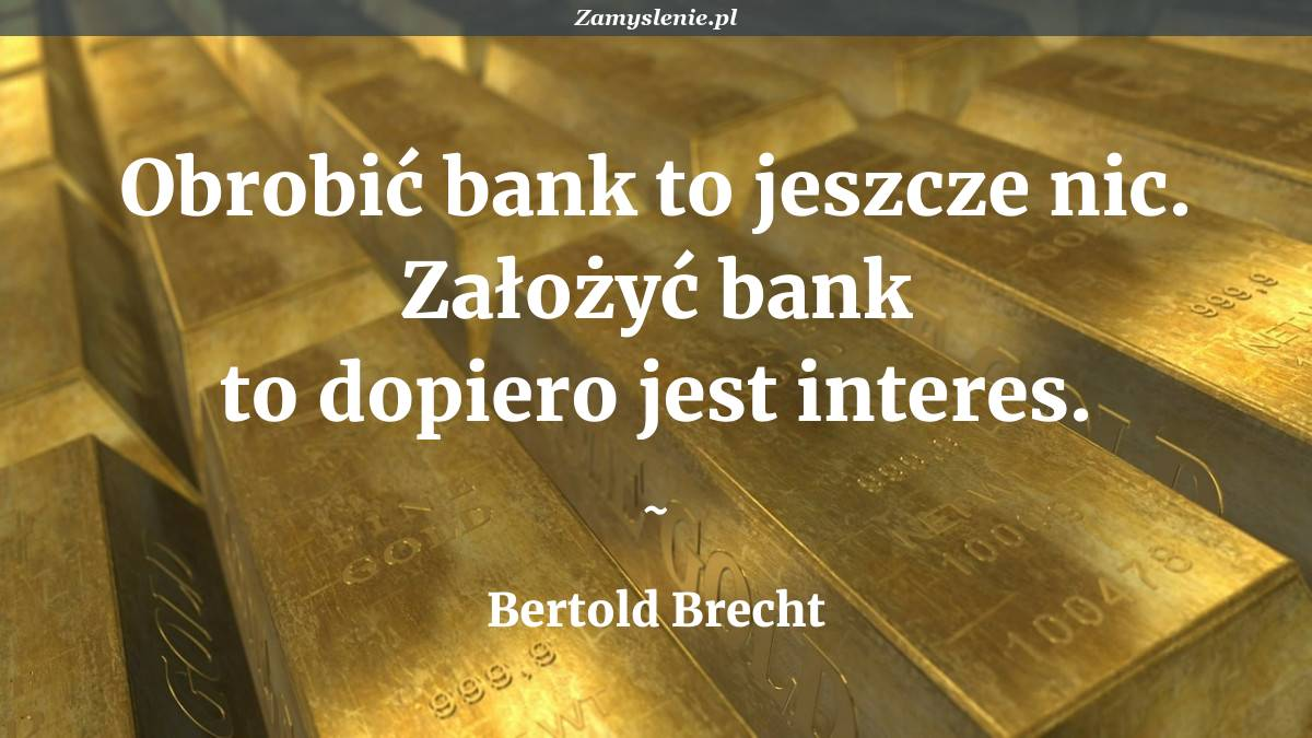 Obraz / mem do cytatu: Obrobić bank to jeszcze nic. Założyć bank to dopiero jest interes.