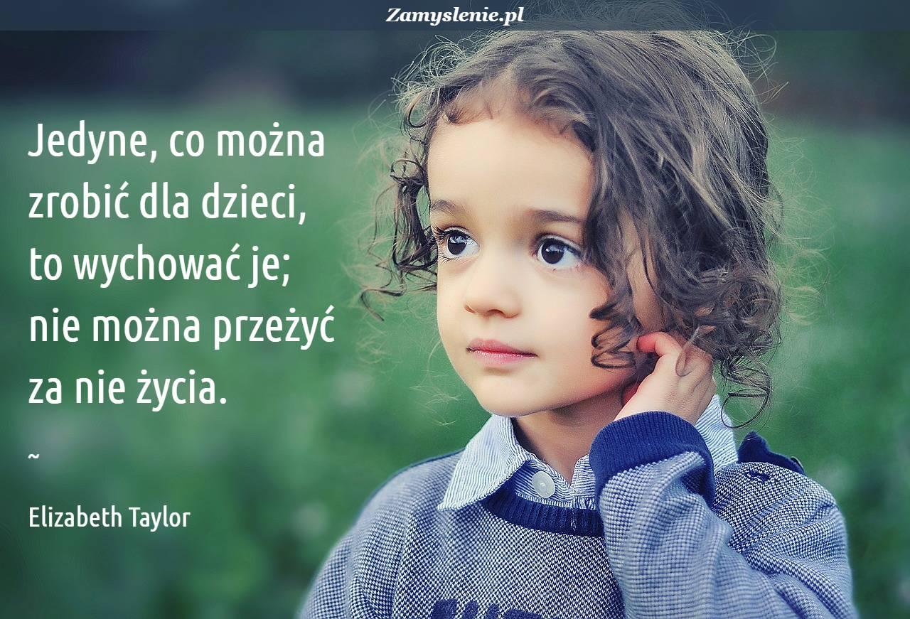 Obraz / mem do cytatu: Jedyne, co można zrobić dla dzieci, to wychować je; nie można przeżyć za nie życia.