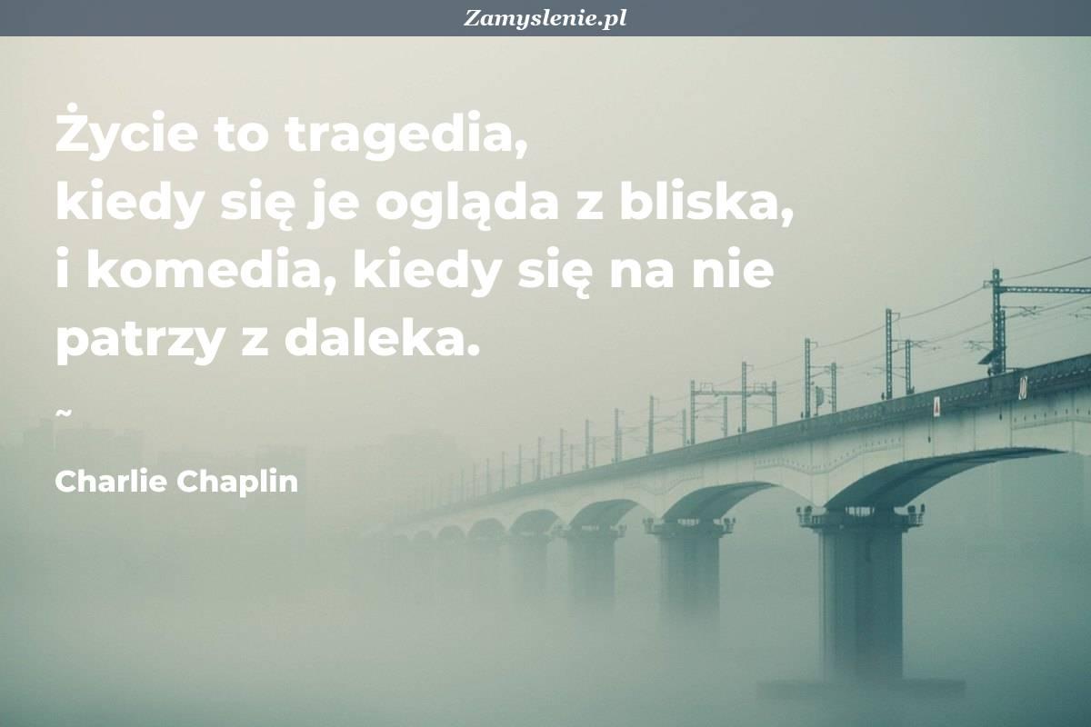 Obraz / mem do cytatu: Życie to tragedia, kiedy się je ogląda z bliska, i komedia, kiedy się na nie patrzy z daleka.