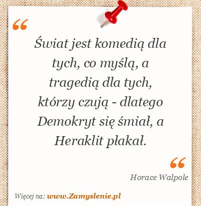 Obraz / mem do cytatu: Świat jest komedią dla tych, co myślą, a tragedią dla tych, którzy czują - dlatego Demokryt się śmiał, a Heraklit płakał.