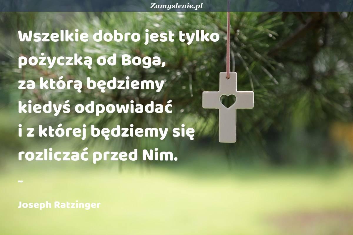 Obraz / mem do cytatu: Wszelkie dobro jest tylko pożyczką od Boga, za którą będziemy kiedyś odpowiadać i z której będziemy się rozliczać przed Nim.