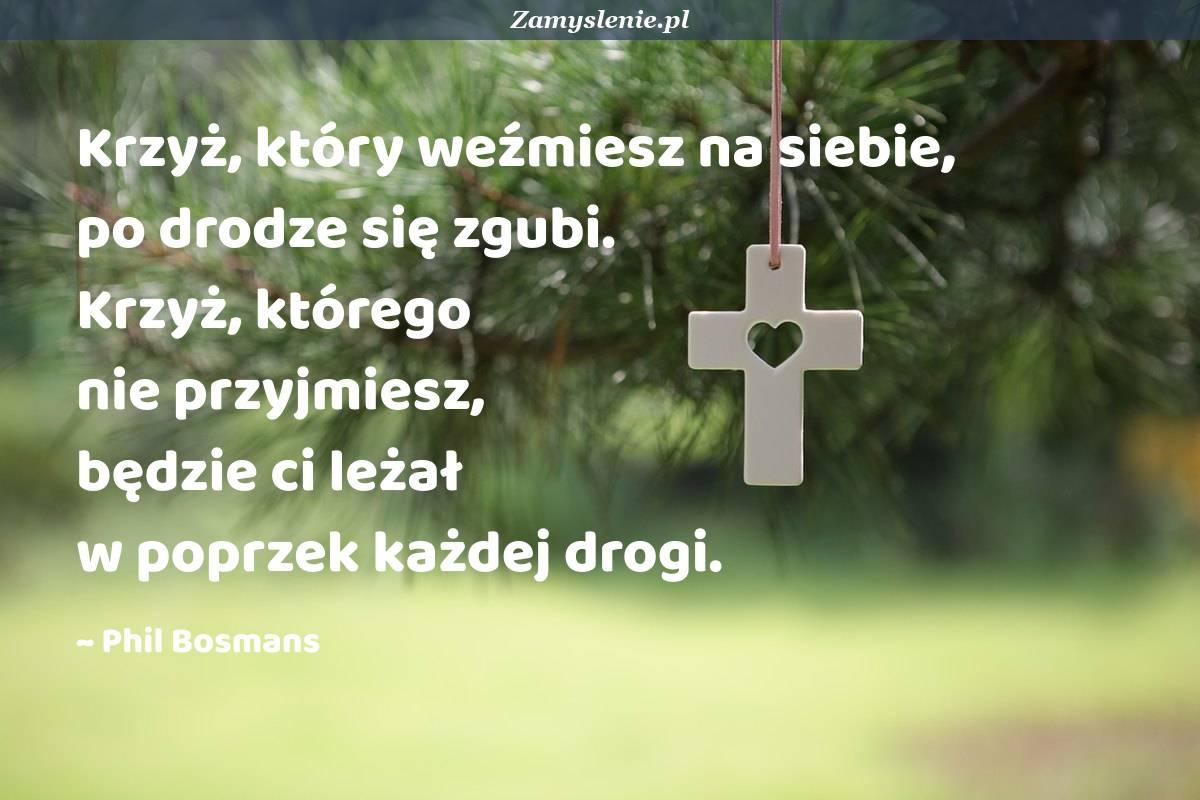 Obraz / mem do cytatu: Krzyż, który weźmiesz na siebie, po drodze się zgubi. Krzyż, którego nie przyjmiesz, będzie ci leżał w poprzek każdej drogi.