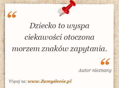 Cytat: Dziecko to wyspa ciekawości otoczona morzem znaków zapytania. - Zamyslenie.pl