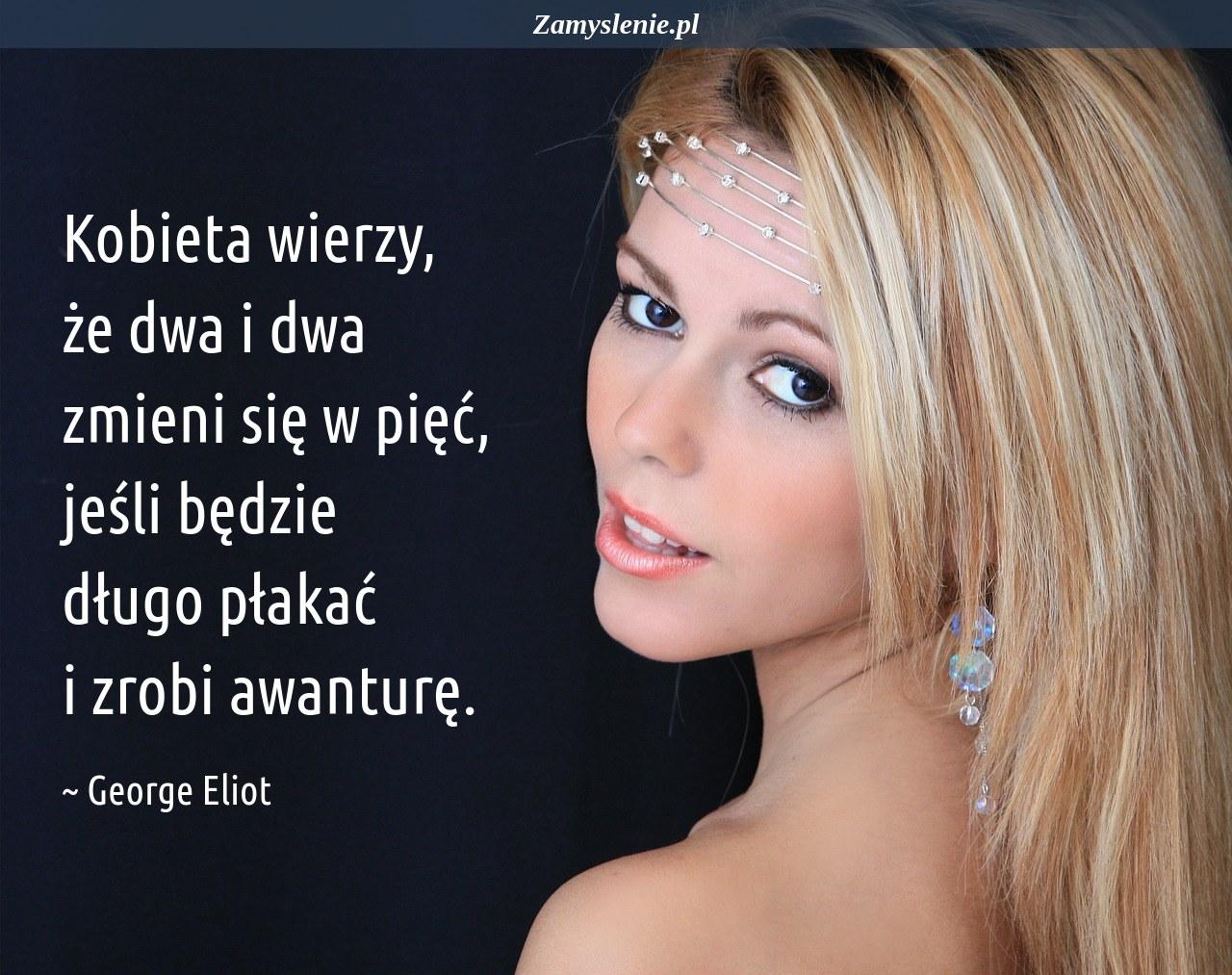 Obraz / mem do cytatu: Kobieta wierzy, że dwa i dwa zmieni się w pięć, jeśli będzie długo płakać i zrobi awanturę.