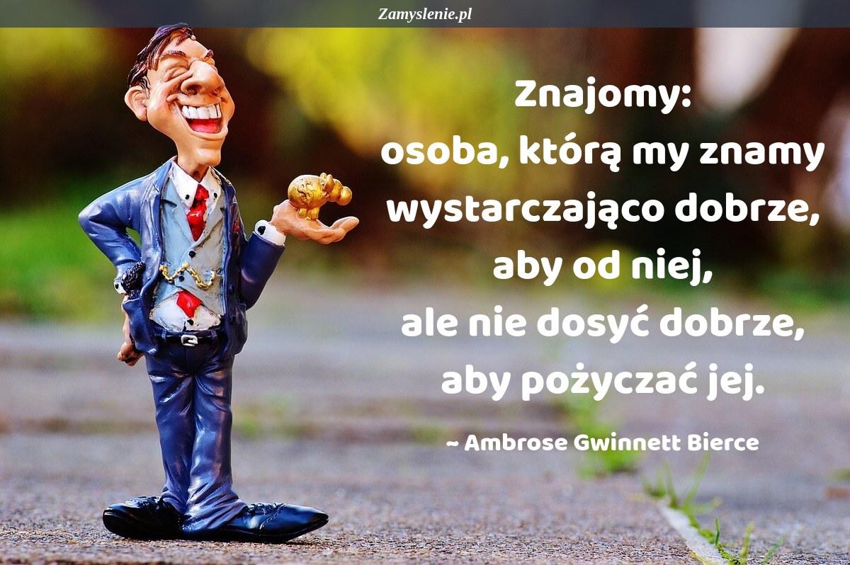 Obraz / mem do cytatu: Znajomy: osoba, którą my znamy wystarczająco dobrze, aby od niej, ale nie dosyć dobrze, aby pożyczać jej.