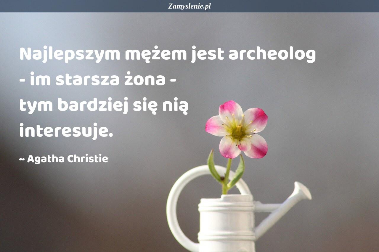 Obraz / mem do cytatu: Najlepszym mężem jest archeolog - im starsza żona - tym bardziej się nią interesuje.