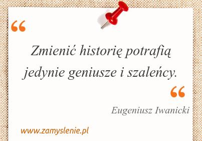 Obraz / mem do cytatu: Zmienić historię potrafią jedynie geniusze i szaleńcy.