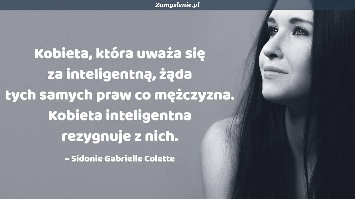 Obraz / mem do cytatu: Kobieta, która uważa się za inteligentną, żąda tych samych praw co mężczyzna. Kobieta inteligentna rezygnuje z nich.