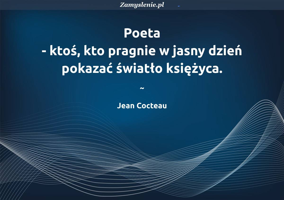Obraz / mem do cytatu: Poeta - ktoś, kto pragnie w jasny dzień pokazać światło księżyca.