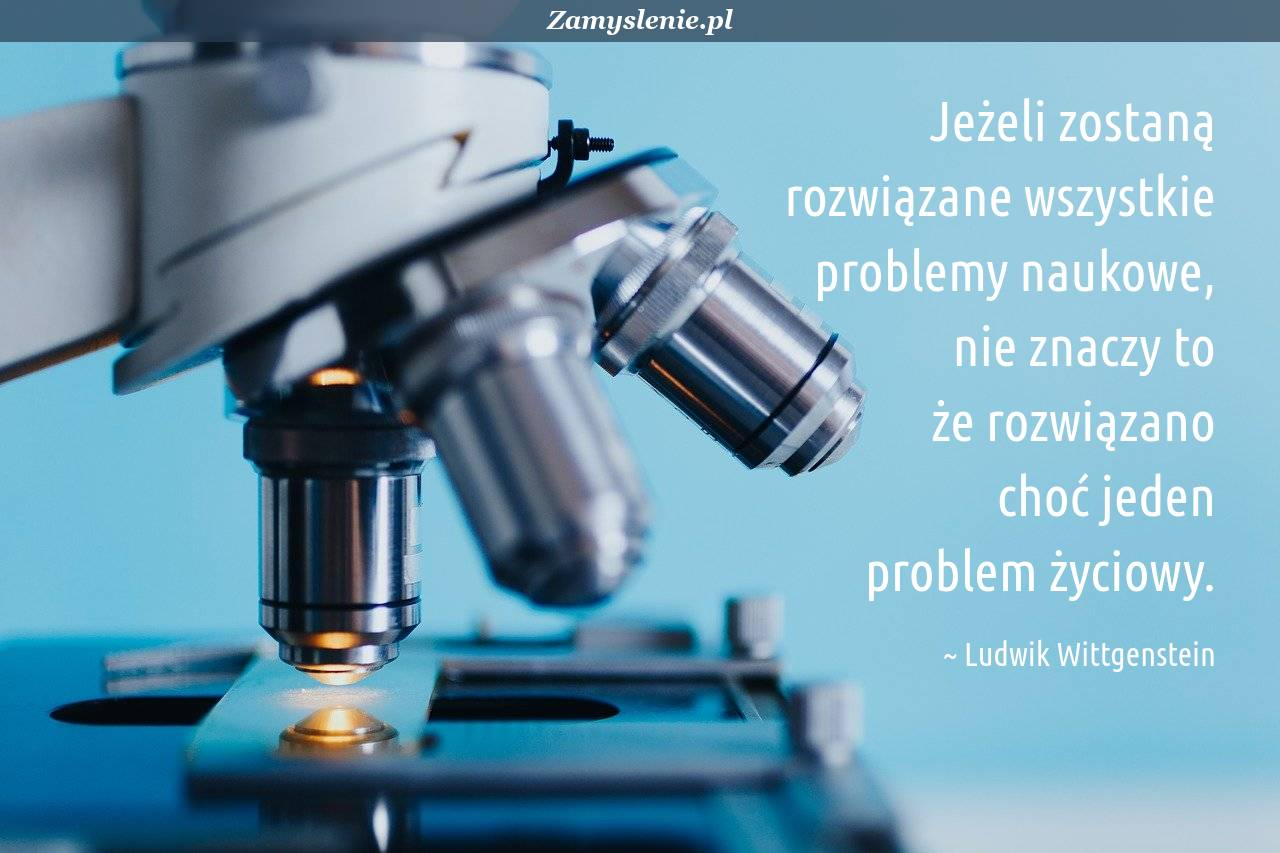 Obraz / mem do cytatu: Jeżeli zostaną rozwiązane wszystkie problemy naukowe, nie znaczy to że rozwiązano choć jeden problem życiowy.