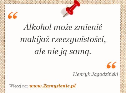 Obraz / mem do cytatu: Alkohol może zmienić makijaż rzeczywistości, ale nie ją samą.