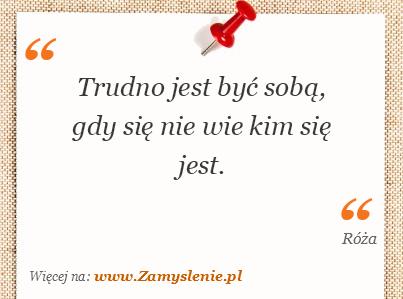 Cytat: Trudno jest być sobą, gdy się nie wie kim się... - Zamyslenie.pl