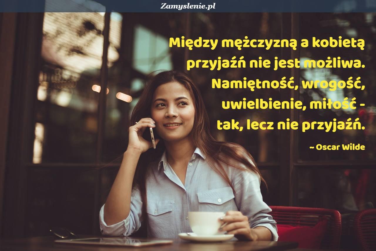 Obraz / mem do cytatu: Między mężczyzną a kobietą przyjaźń nie jest możliwa. Namiętność, wrogość, uwielbienie, miłość - tak, lecz nie przyjaźń.