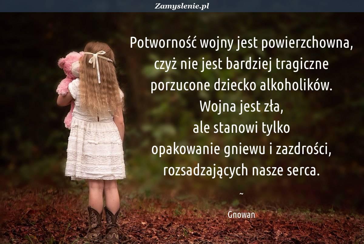 Obraz / mem do cytatu: Potworność wojny jest powierzchowna, czyż nie jest bardziej tragiczne porzucone dziecko alkoholików. Wojna jest zła, ale stanowi tylko opakowanie gniewu i zazdrości, rozsadzających nasze serca.