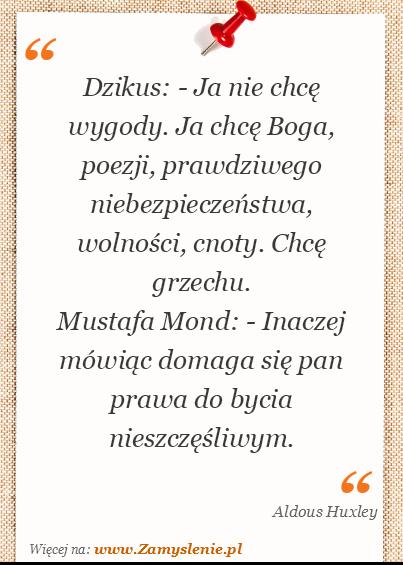 Obraz / mem do cytatu: Dzikus: - Ja nie chcę wygody. Ja chcę Boga, poezji, prawdziwego niebezpieczeństwa, wolności, cnoty. Chcę grzechu. <br /> Mustafa Mond: - Inaczej mówiąc domaga się pan prawa do bycia nieszczęśliwym.