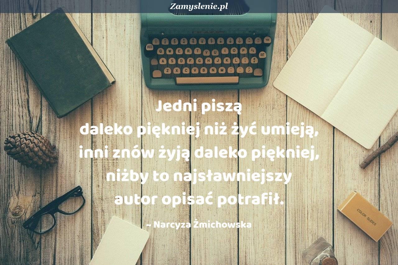 Obraz / mem do cytatu: Jedni piszą daleko piękniej niż żyć umieją, inni znów żyją daleko piękniej, niżby to najsławniejszy autor opisać potrafił.