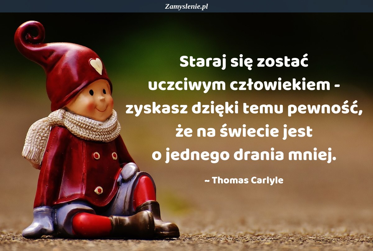 Obraz / mem do cytatu: Staraj się zostać uczciwym człowiekiem - zyskasz dzięki temu pewność, że na świecie jest o jednego drania mniej.
