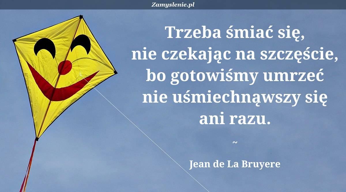 Obraz / mem do cytatu: Trzeba śmiać się, nie czekając na szczęście, bo gotowiśmy umrzeć nie uśmiechnąwszy się ani razu.
