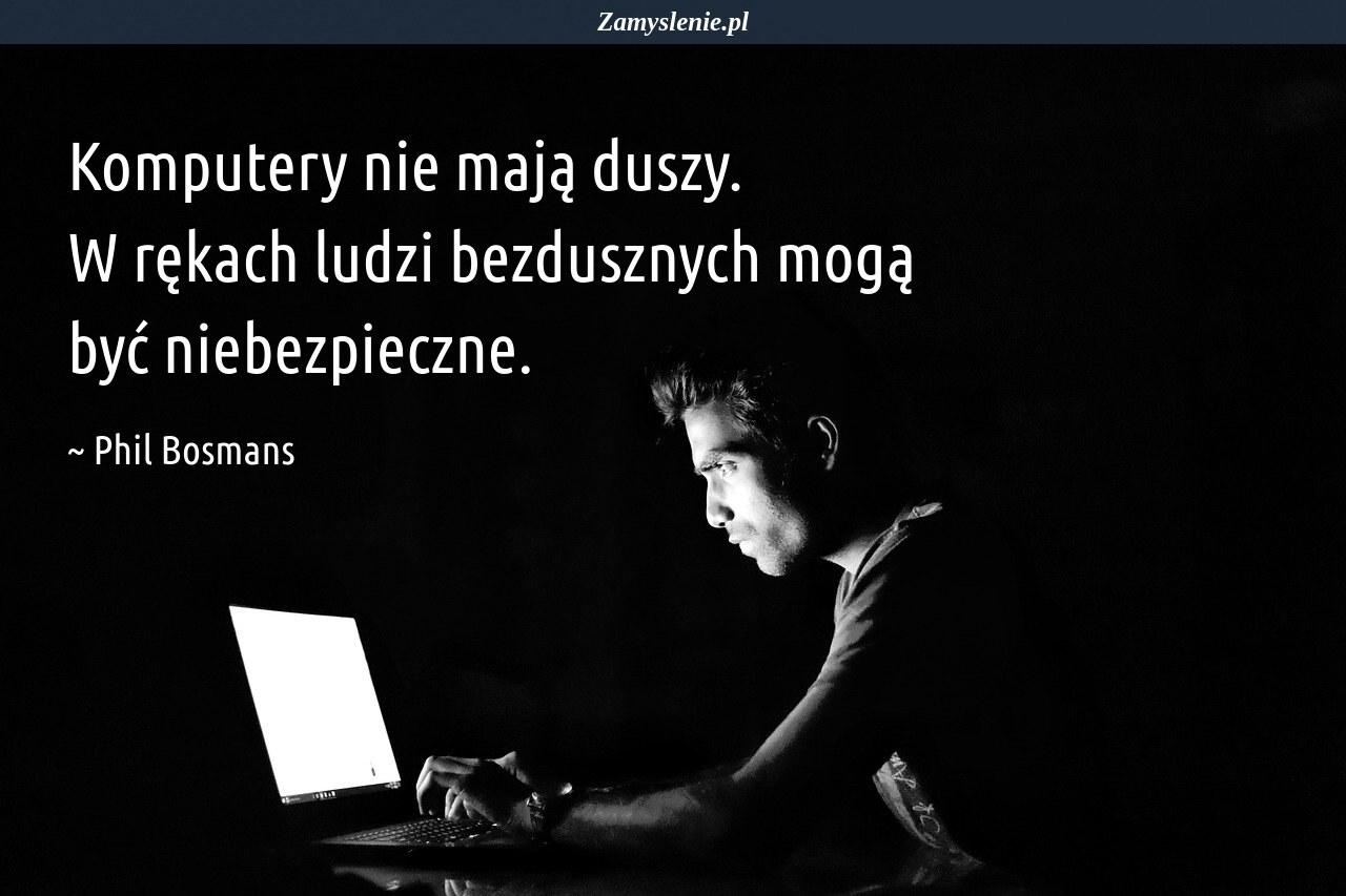 Obraz / mem do cytatu: Komputery nie mają duszy. W rękach ludzi bezdusznych mogą być niebezpieczne.