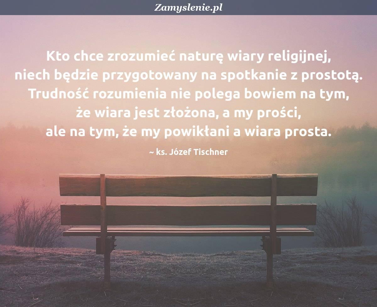 Obraz / mem do cytatu: Kto chce zrozumieć naturę wiary religijnej, niech będzie przygotowany na spotkanie z prostotą. Trudność rozumienia nie polega bowiem na tym, że wiara jest złożona, a my prości, ale na tym, że my powikłani a wiara prosta.