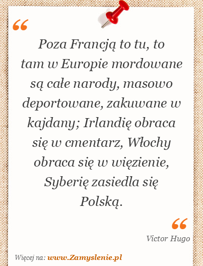 Obraz / mem do cytatu: Poza Francją to tu, to tam w Europie mordowane są całe narody, masowo deportowane, zakuwane w kajdany; Irlandię obraca się w cmentarz, Włochy obraca się w więzienie, Syberię zasiedla się Polską.