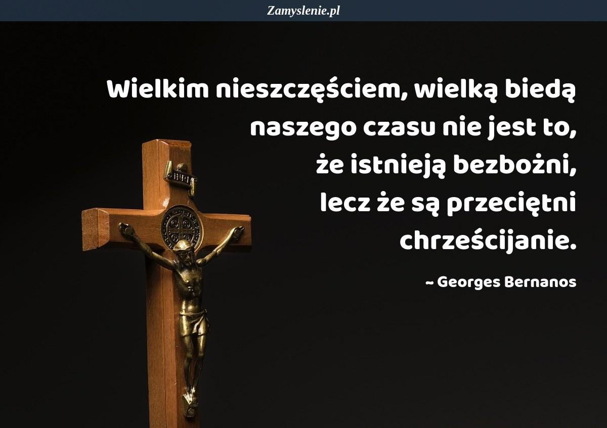 Obraz / mem do cytatu: Wielkim nieszczęściem, wielką biedą naszego czasu nie jest to, że istnieją bezbożni, lecz że są przeciętni chrześcijanie.