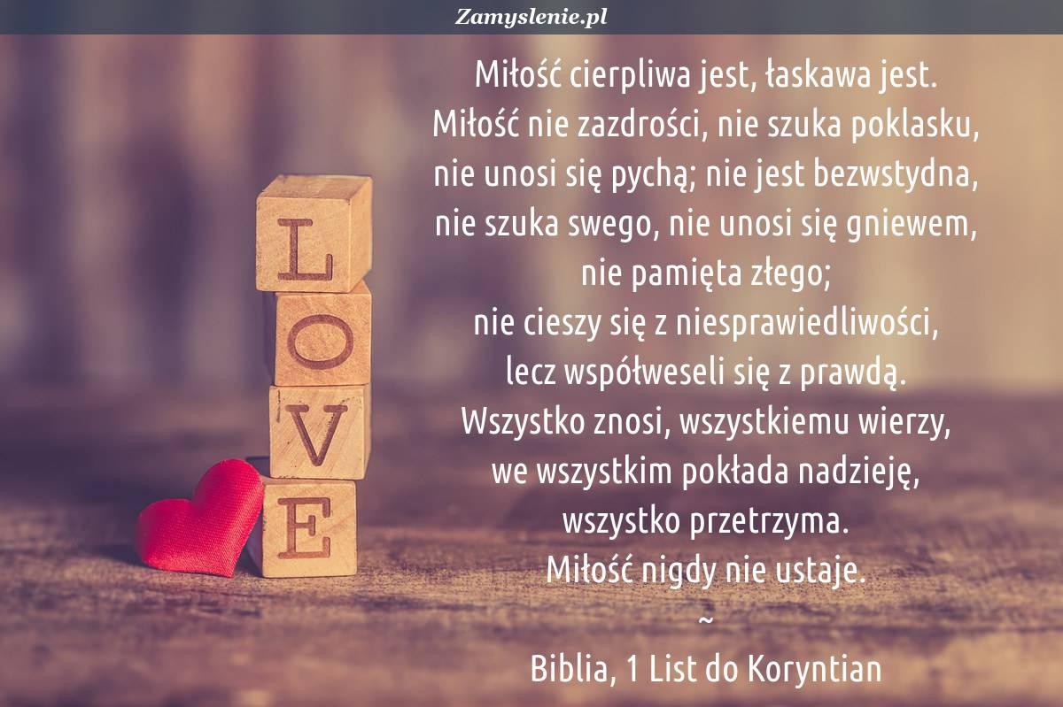 Obraz / mem do cytatu: Miłość cierpliwa jest, łaskawa jest. Miłość nie zazdrości, nie szuka poklasku, nie unosi się pychą; nie jest bezwstydna, nie szuka swego, nie unosi się gniewem, nie pamięta złego; nie cieszy się z niesprawiedliwości, lecz współweseli się z prawdą. Wszystko znosi, wszystkiemu wierzy, we wszystkim pokłada nadzieję, wszystko przetrzyma. Miłość nigdy nie ustaje.