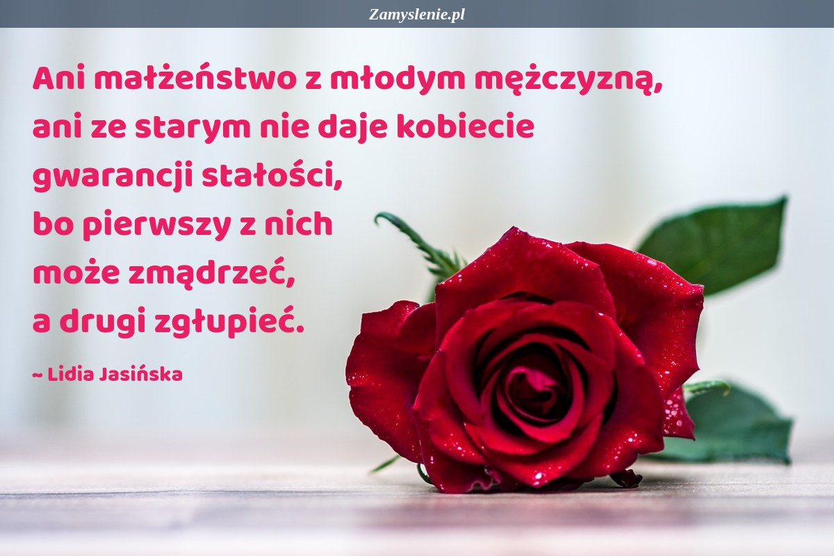 Obraz / mem do cytatu: Ani małżeństwo z młodym mężczyzną, ani ze starym nie daje kobiecie gwarancji stałości, bo pierwszy z nich może zmądrzeć, a drugi zgłupieć.