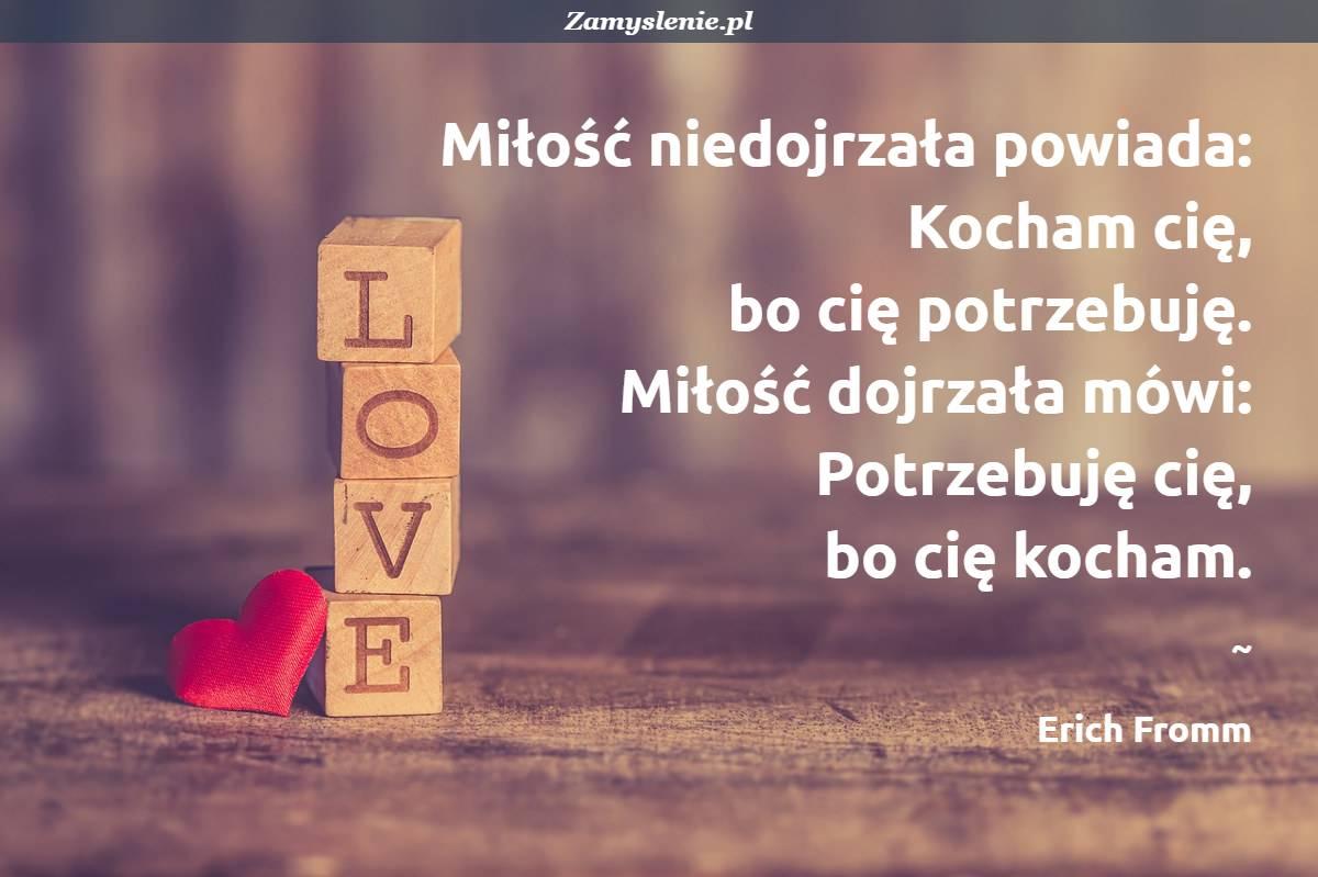Obraz / mem do cytatu: Miłość niedojrzała powiada: Kocham cię, bo cię potrzebuję. <br /> Miłość dojrzała mówi: Potrzebuję cię, bo cię kocham.