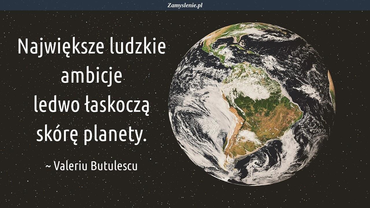 Obraz / mem do cytatu: Największe ludzkie ambicje ledwo łaskoczą skórę planety.