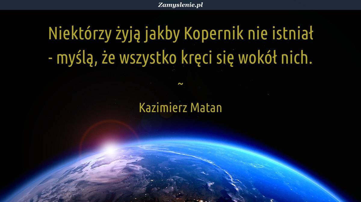 Obraz / mem do cytatu: Niektórzy żyją jakby Kopernik nie istniał - myślą, że wszystko kręci się wokół nich.