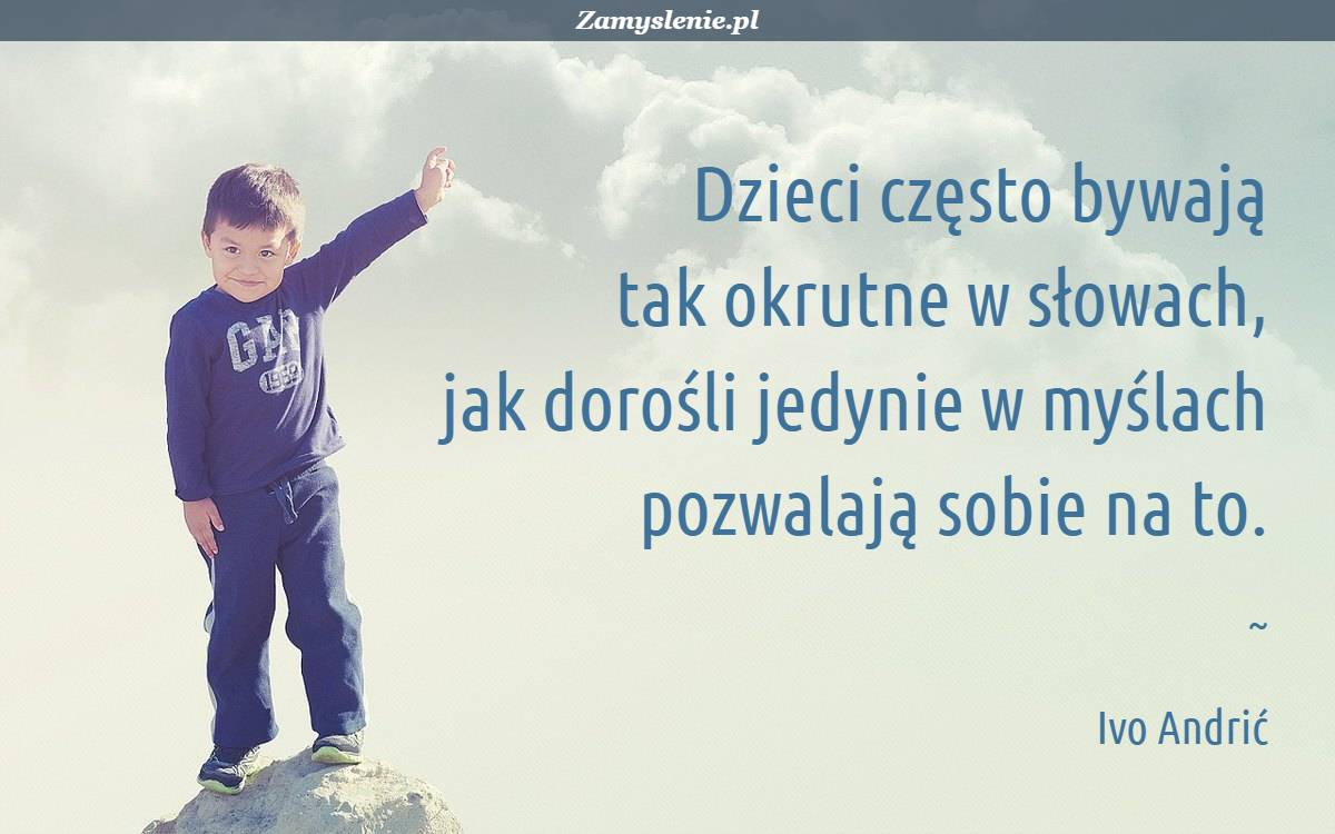 Obraz / mem do cytatu: Dzieci często bywają tak okrutne w słowach, jak dorośli jedynie w myślach pozwalają sobie na to.