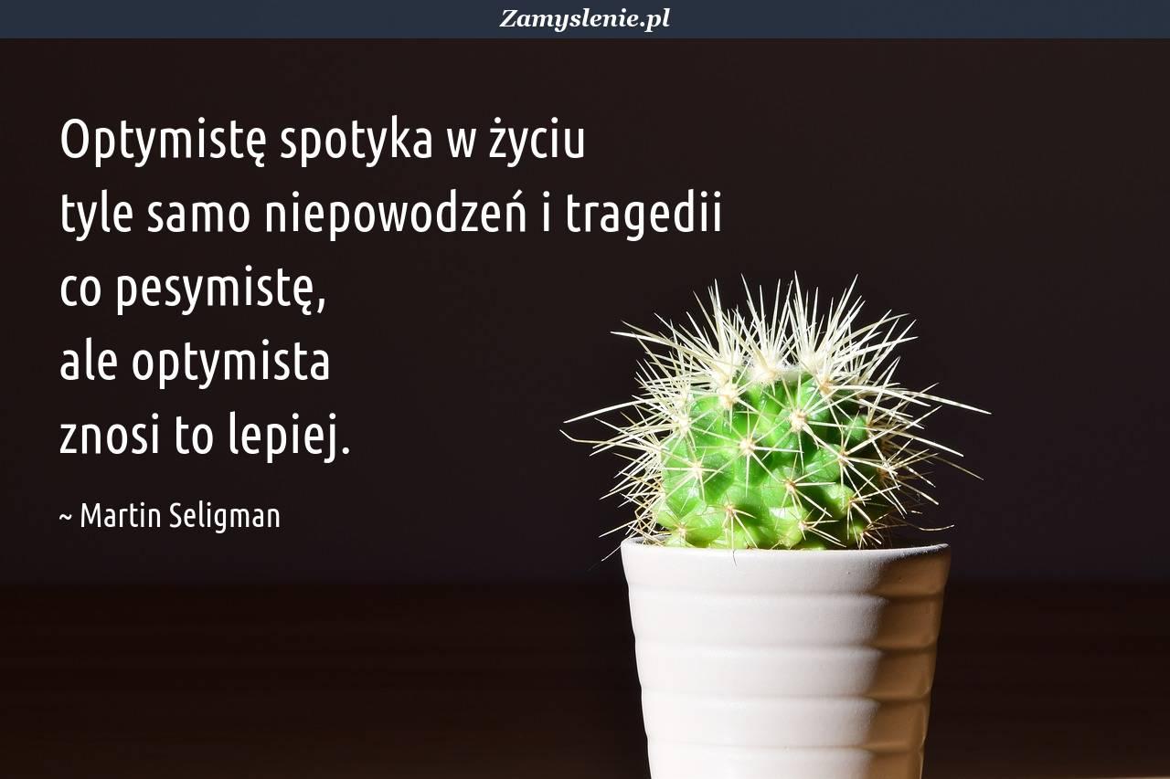 Obraz / mem do cytatu: Optymistę spotyka w życiu tyle samo niepowodzeń i tragedii co pesymistę, ale optymista znosi to lepiej.