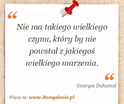 Georges Duhamel - Nie ma takiego wielkiego czynu, który by nie powstał z jakiegoś wielkiego marzenia.