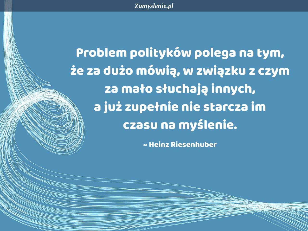 Obraz / mem do cytatu: Problem polityków polega na tym, że za dużo mówią, w związku z czym za mało słuchają innych, a już zupełnie nie starcza im czasu na myślenie.