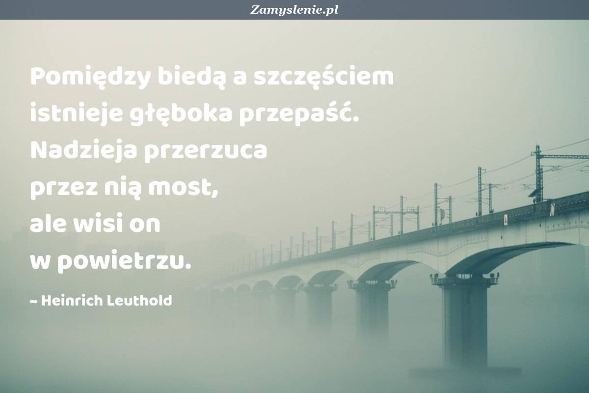 Obraz / mem do cytatu: Pomiędzy biedą a szczęściem istnieje głęboka przepaść. Nadzieja przerzuca przez nią most, ale wisi on w powietrzu.