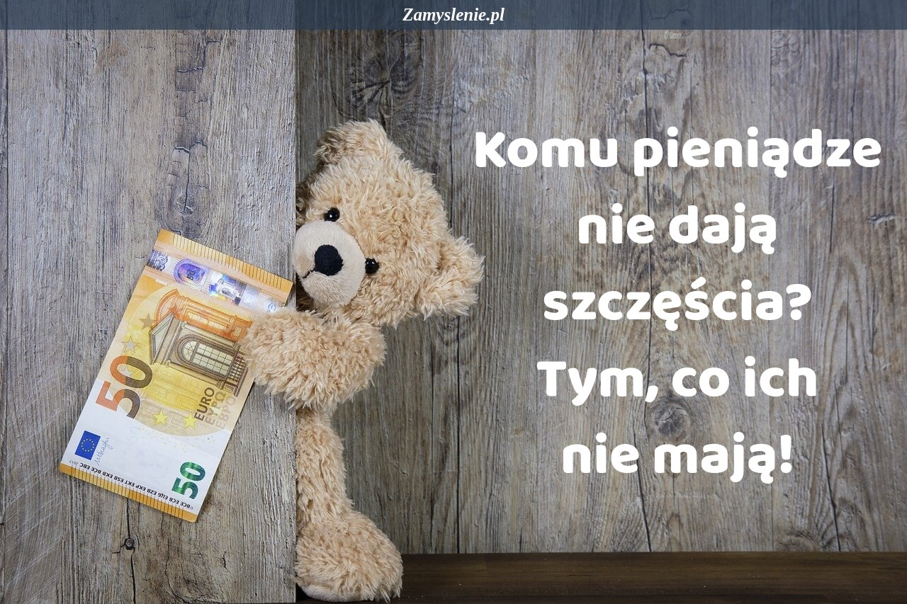 Obraz / mem do cytatu: Komu pieniądze nie dają szczęścia? Tym co ich nie mają!