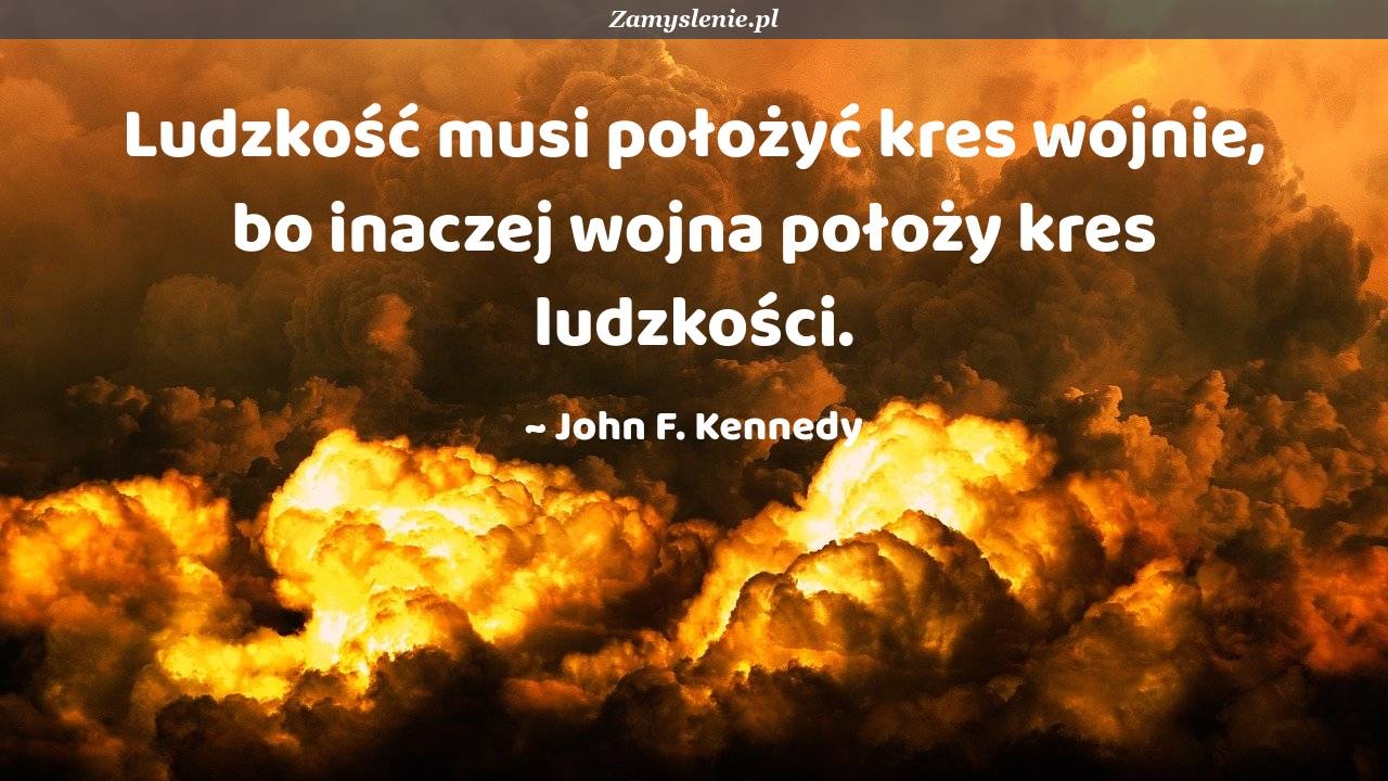 Obraz / mem do cytatu: Ludzkość musi położyć kres wojnie, bo inaczej wojna położy kres ludzkości.