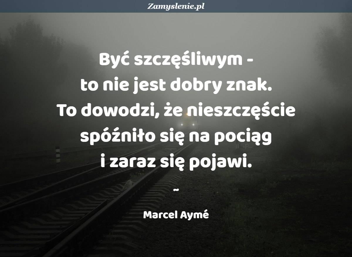 Obraz / mem do cytatu: Być szczęśliwym - to nie jest dobry znak. To dowodzi, że nieszczęście spóźniło się na pociąg i zaraz się pojawi.